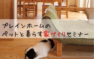 【Plain Home】プレインホームのペットと暮らす家づくりセミナー
